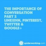 The Importance Of Conversation Part 2 – Linkedin, Pinterest, Twitter and Google+