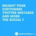 Delight Your Customers, Twitter Mistakes And More – The Social 7