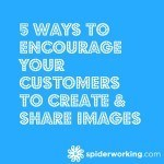 5 Ways To Encourage Your Customers To Create & Share Images