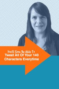 You'll Soon be able to tweet all of your 140 characters every time