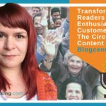 Transform Your Readers Into Enthusiastic Customers Using The Circle Of Trust Content Plan – Blogcentric #79