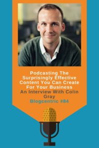 Podcasting The Surprisingly Effective Content You Can Create For Your Business - An Interview With Colin Gray